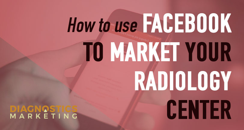 How To Use Facebook To Market Your Radiology Center